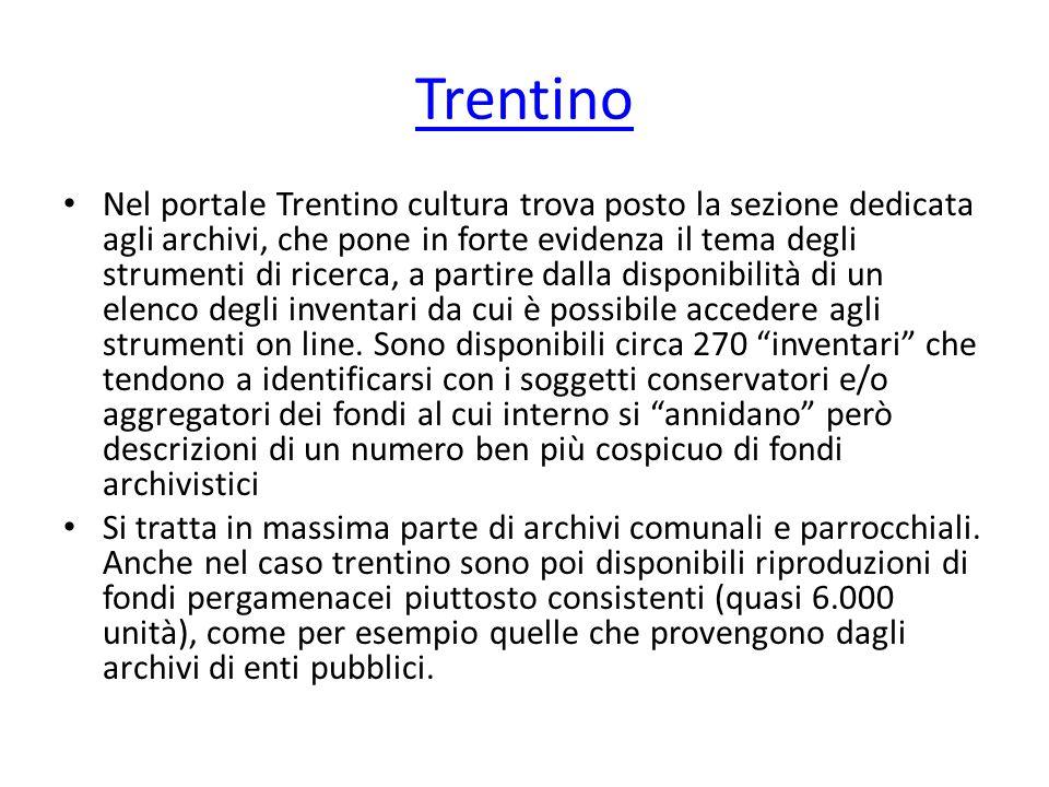Trentino Nel portale Trentino cultura trova posto la sezione dedicata agli archivi, che pone in forte evidenza il tema degli strumenti di ricerca, a partire dalla disponibilità di un elenco degli inventari da cui è possibile accedere agli strumenti on line.