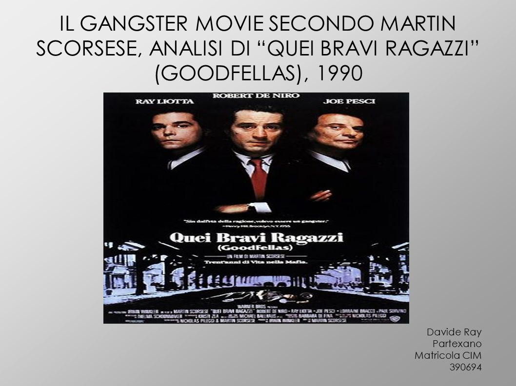 IL GANGSTER MOVIE SECONDO MARTIN SCORSESE, ANALISI DI QUEI BRAVI RAGAZZI (GOODFELLAS), 1990 Davide Ray Partexano Matricola CIM 390694