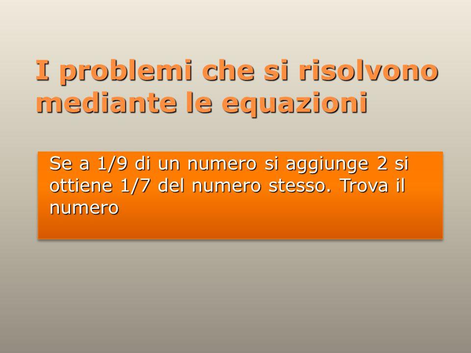 I problemi che si risolvono mediante le equazioni Se a 1/9 di un numero si aggiunge 2 si ottiene 1/7 del numero stesso.