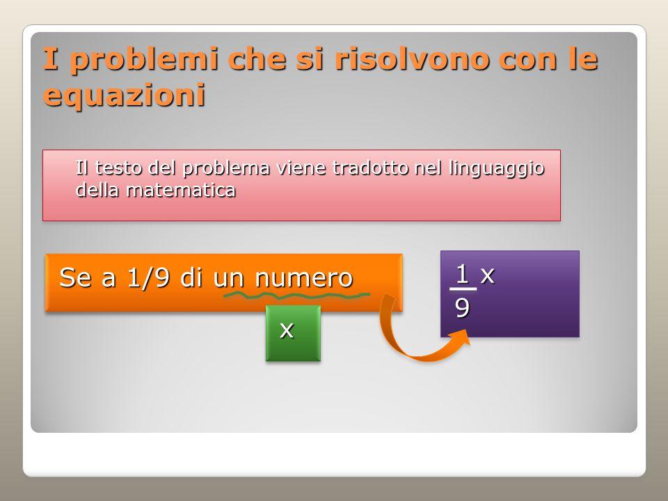 I problemi che si risolvono con le equazioni Se a 1/9 di un numero Il testo del problema viene tradotto nel linguaggio della matematica xx 1 x 9 9