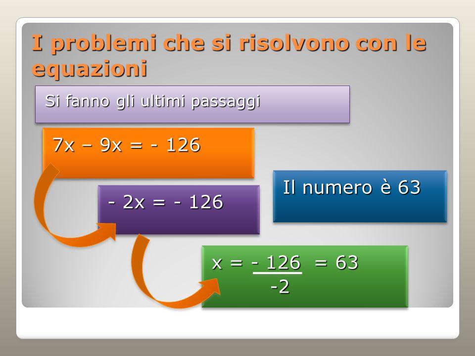 I problemi che si risolvono con le equazioni Si fanno gli ultimi passaggi 7x – 9x = - 126 - 2x = - 126 x = - 126 = 63 -2 -2 x = - 126 = 63 -2 -2 Il numero è 63