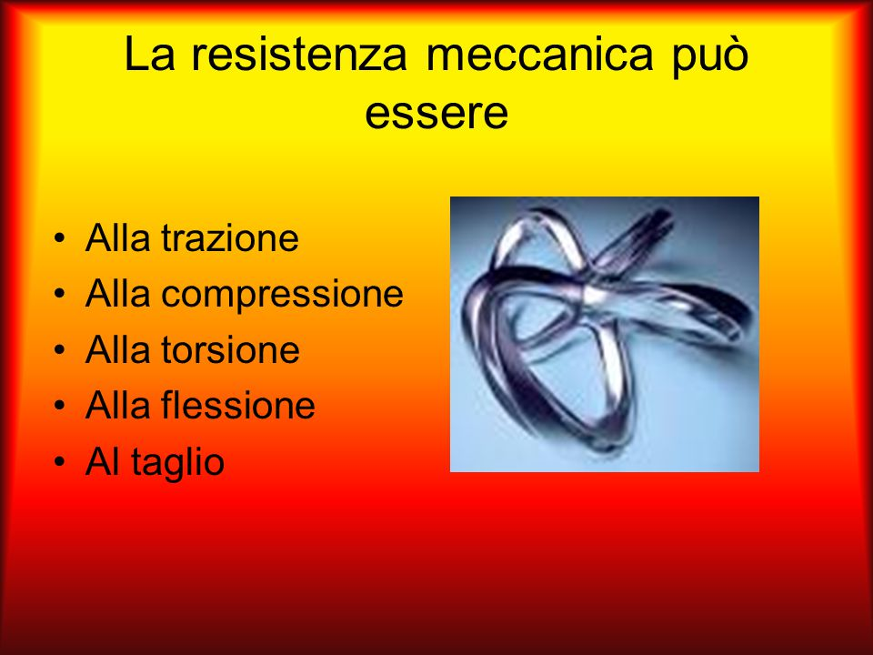 La resistenza meccanica può essere Alla trazione Alla compressione Alla torsione Alla flessione Al taglio