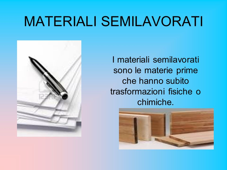 MATERIALI SEMILAVORATI I materiali semilavorati sono le materie prime che hanno subito trasformazioni fisiche o chimiche.