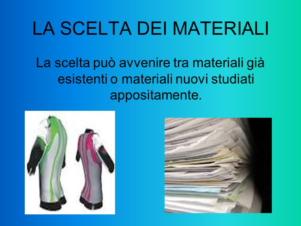 LA SCELTA DEI MATERIALI La scelta può avvenire tra materiali già esistenti o materiali nuovi studiati appositamente.