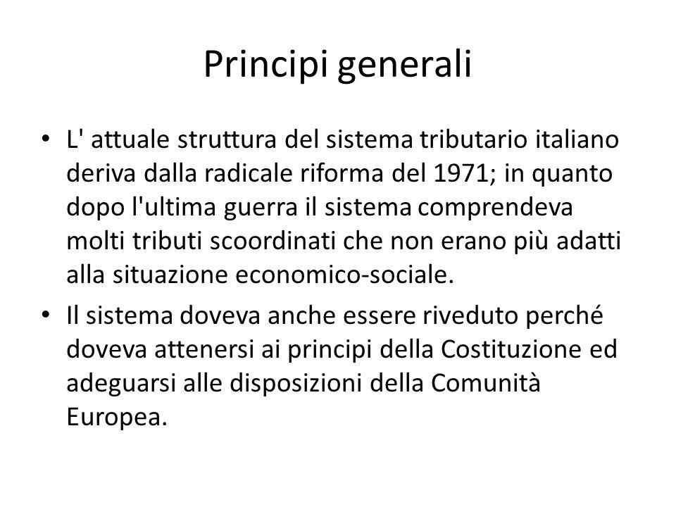 Principi generali L attuale struttura del sistema tributario italiano deriva dalla radicale riforma del 1971; in quanto dopo l ultima guerra il sistema comprendeva molti tributi scoordinati che non erano più adatti alla situazione economico-sociale.