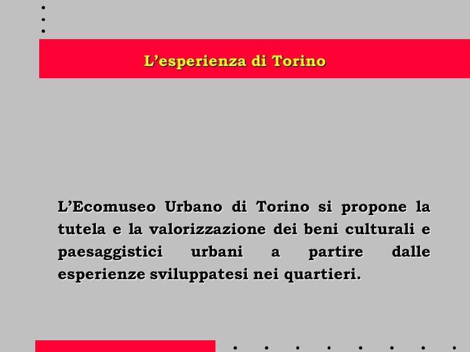 L'esperienza di Torino L'Ecomuseo Urbano di Torino si propone la tutela e la valorizzazione dei beni culturali e paesaggistici urbani a partire dalle esperienze sviluppatesi nei quartieri.