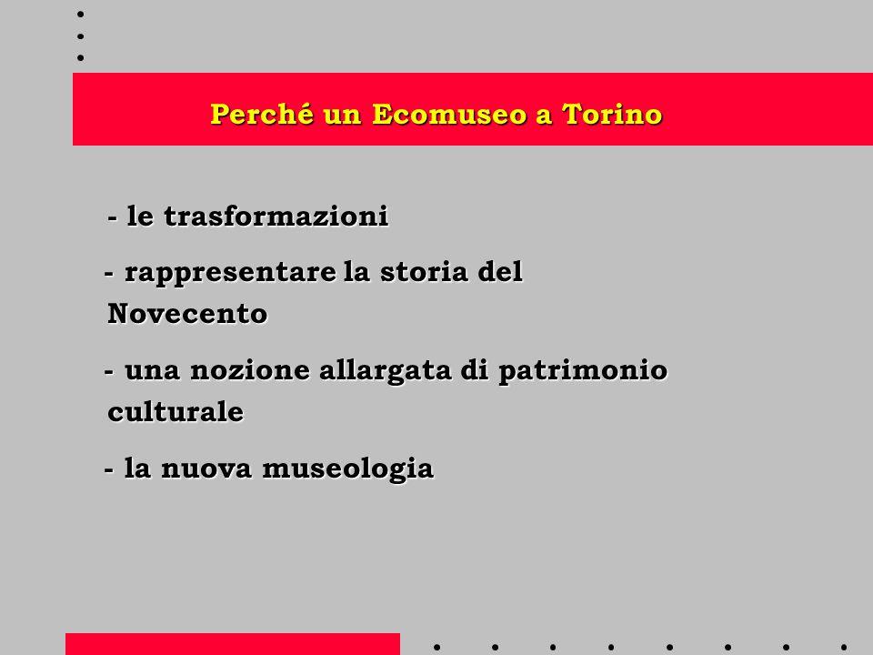 Perché un Ecomuseo a Torino - le trasformazioni - rappresentare la storia del Novecento - rappresentare la storia del Novecento - una nozione allargata di patrimonio culturale - una nozione allargata di patrimonio culturale - la nuova museologia - la nuova museologia