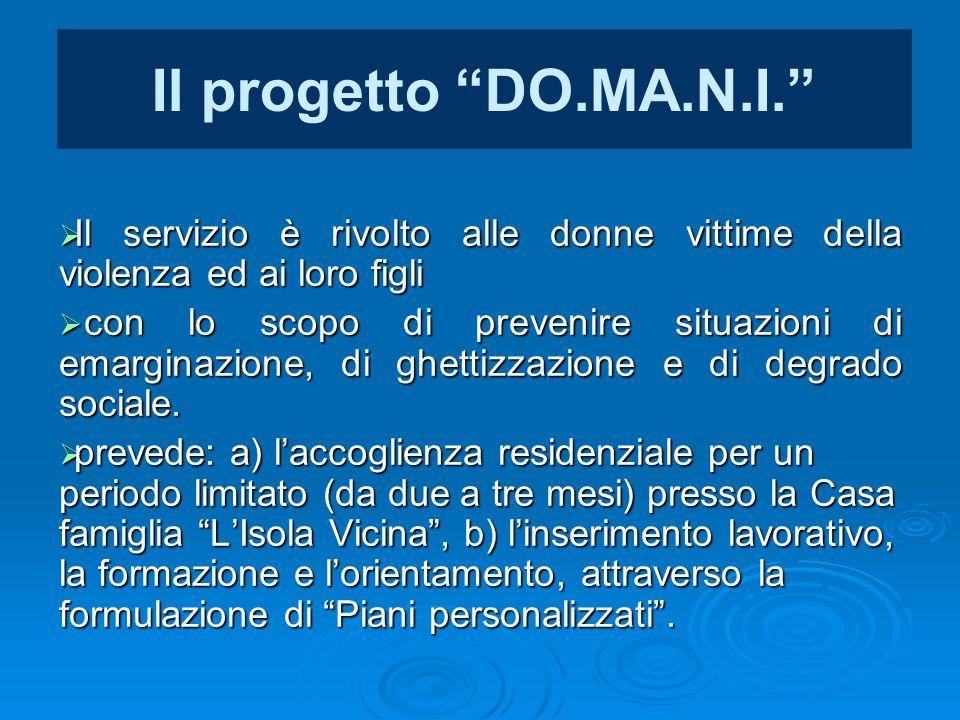 """Il progetto """"DO.MA.N.I.""""  Il servizio è rivolto alle donne vittime della violenza ed ai loro figli  con lo scopo di prevenire situazioni di emargina"""
