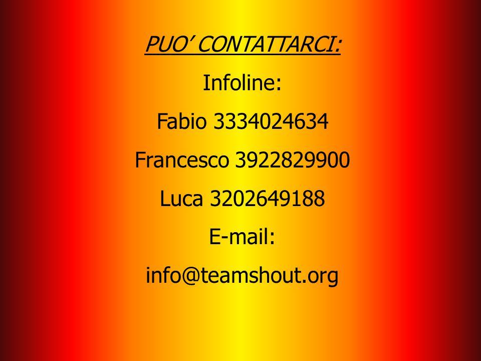 PUO' CONTATTARCI: Infoline: Fabio 3334024634 Francesco 3922829900 Luca 3202649188 E-mail: info@teamshout.org