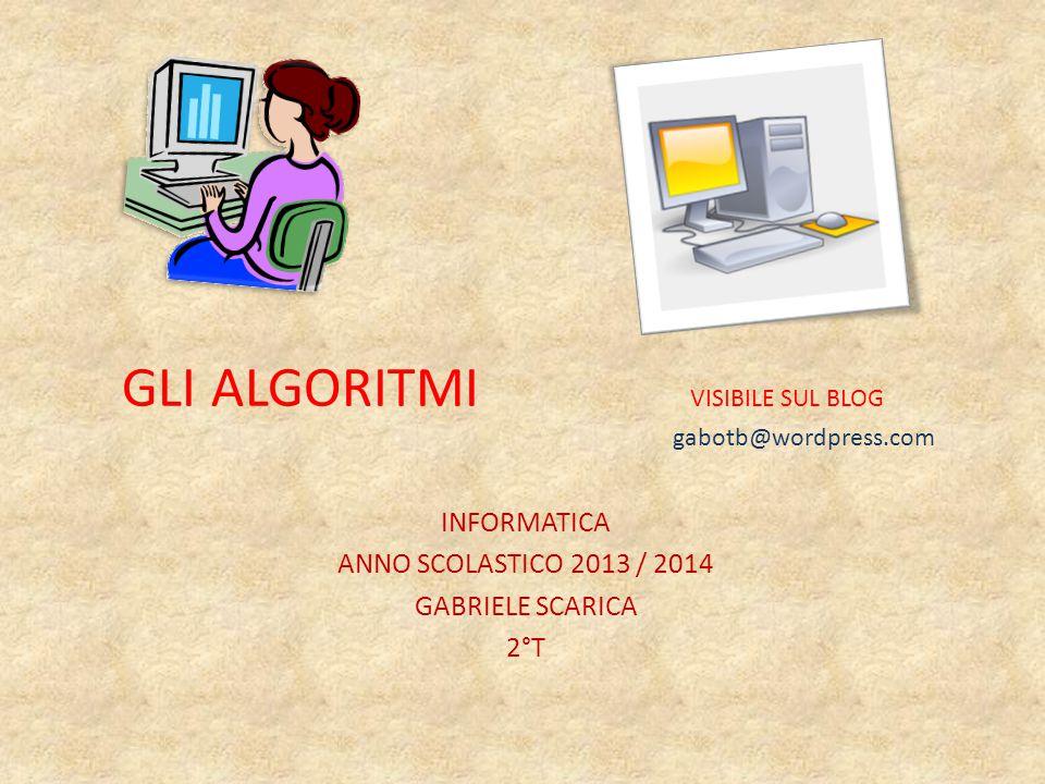 GLI ALGORITMI VISIBILE SUL BLOG gabotb@wordpress.com INFORMATICA ANNO SCOLASTICO 2013 / 2014 GABRIELE SCARICA 2°T