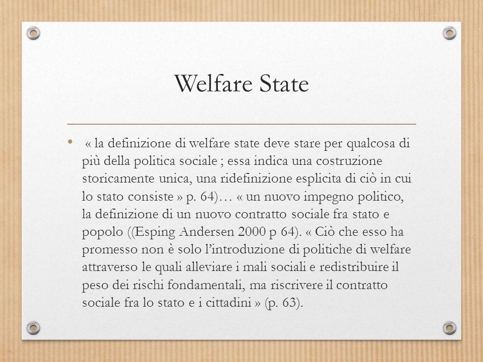 Welfare State « la definizione di welfare state deve stare per qualcosa di più della politica sociale ; essa indica una costruzione storicamente unica, una ridefinizione esplicita di ciò in cui lo stato consiste » p.