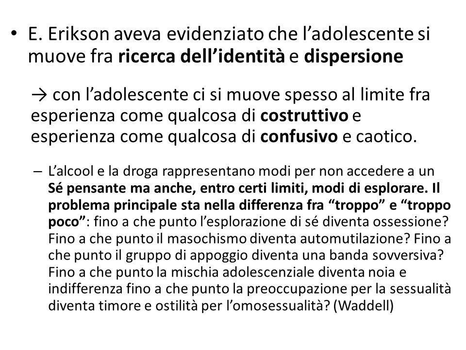 E. Erikson aveva evidenziato che l'adolescente si muove fra ricerca dell'identità e dispersione → con l'adolescente ci si muove spesso al limite fra e
