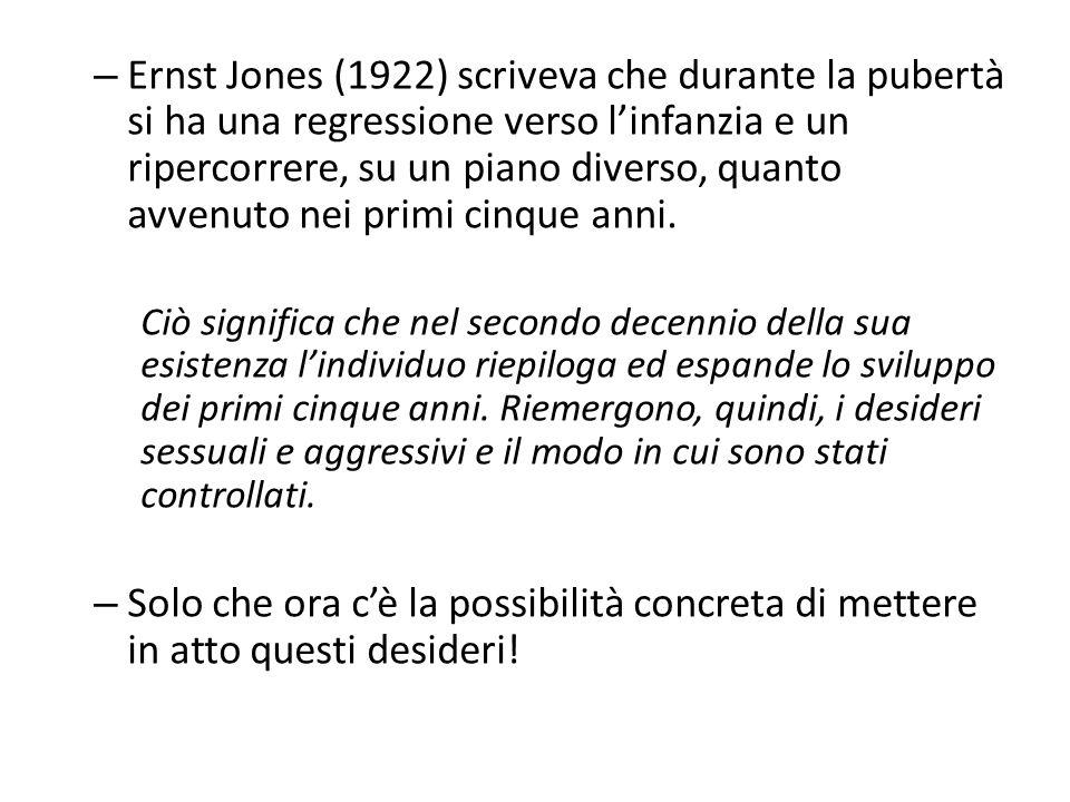 – Ernst Jones (1922) scriveva che durante la pubertà si ha una regressione verso l'infanzia e un ripercorrere, su un piano diverso, quanto avvenuto nei primi cinque anni.