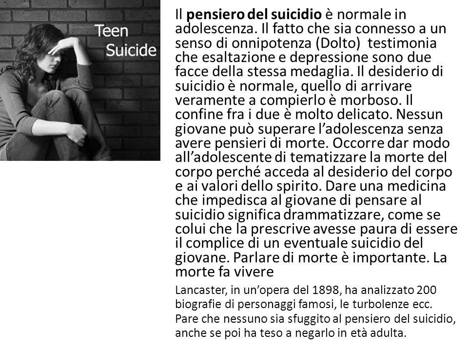 Il pensiero del suicidio è normale in adolescenza. Il fatto che sia connesso a un senso di onnipotenza (Dolto) testimonia che esaltazione e depression