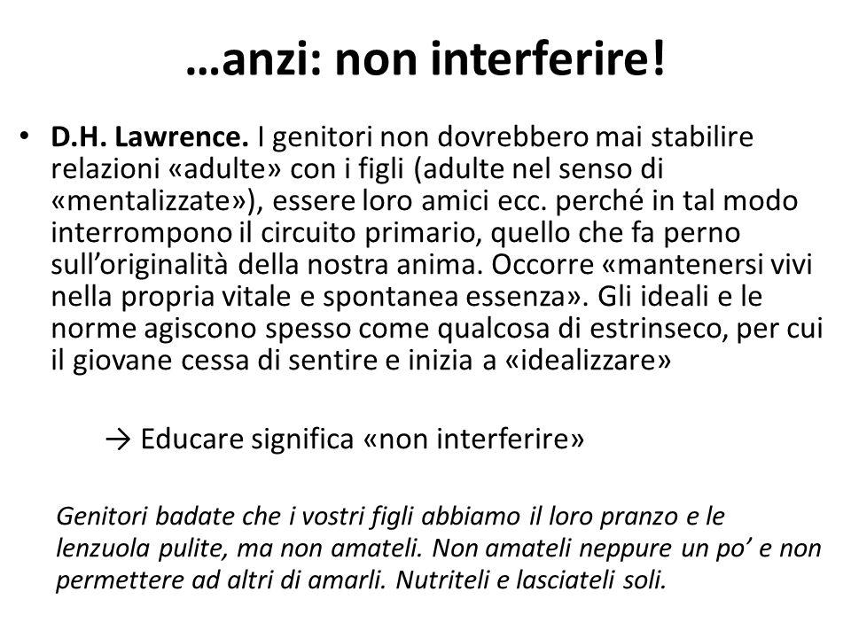 D.H. Lawrence. I genitori non dovrebbero mai stabilire relazioni «adulte» con i figli (adulte nel senso di «mentalizzate»), essere loro amici ecc. per