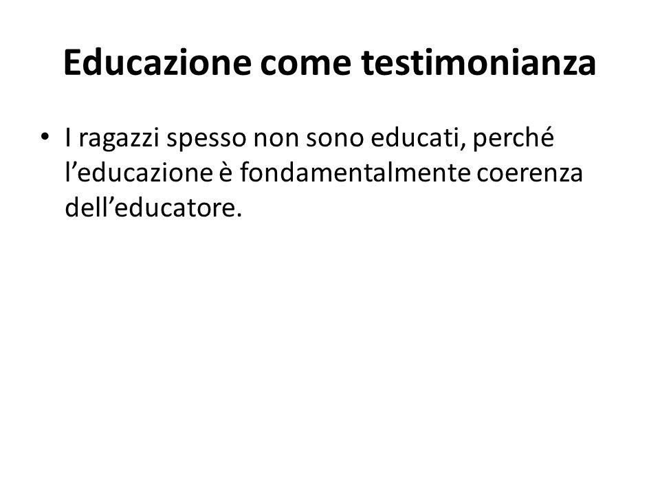 Educazione come testimonianza I ragazzi spesso non sono educati, perché l'educazione è fondamentalmente coerenza dell'educatore.