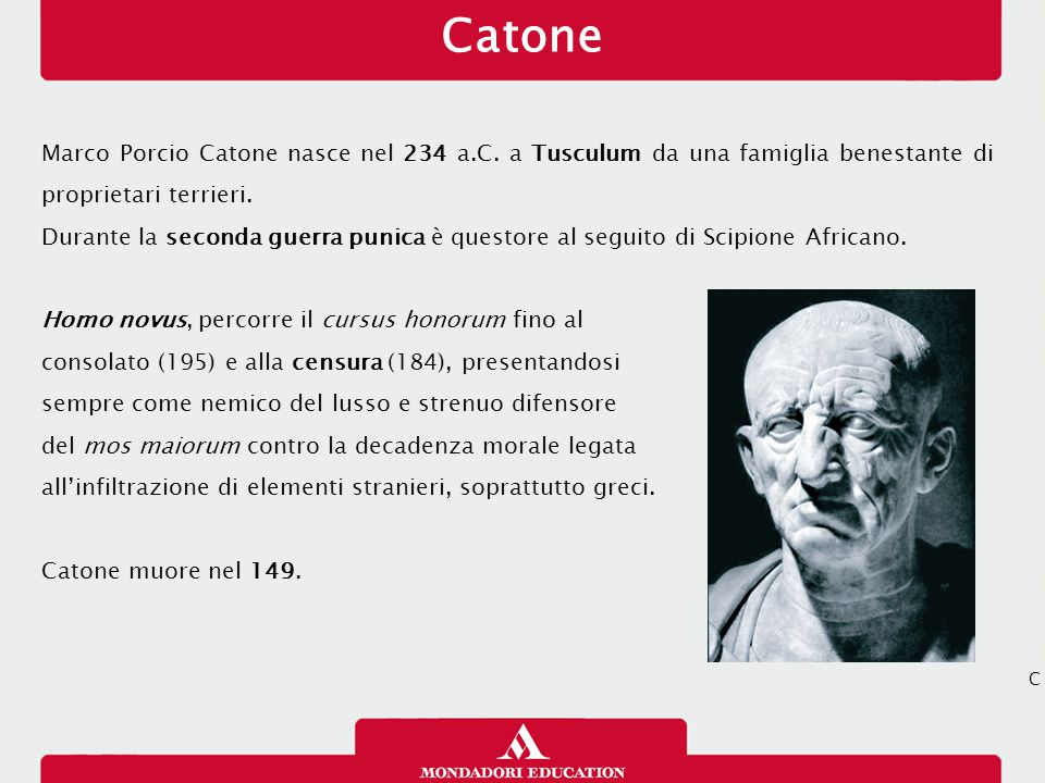 Catone Marco Porcio Catone nasce nel 234 a.C. a Tusculum da una famiglia benestante di proprietari terrieri. Durante la seconda guerra punica è questo