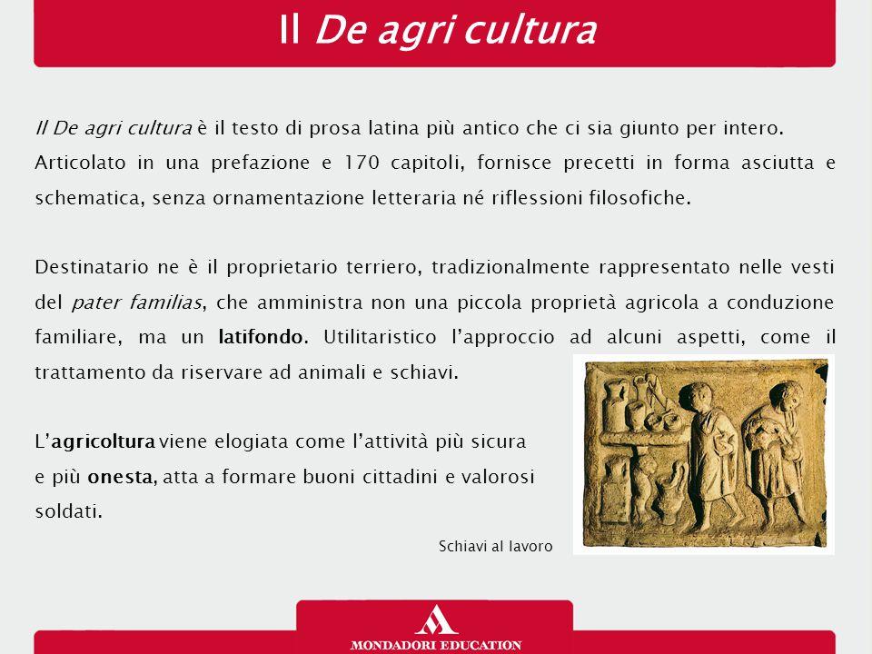 Il De agri cultura Il De agri cultura è il testo di prosa latina più antico che ci sia giunto per intero. Articolato in una prefazione e 170 capitoli,