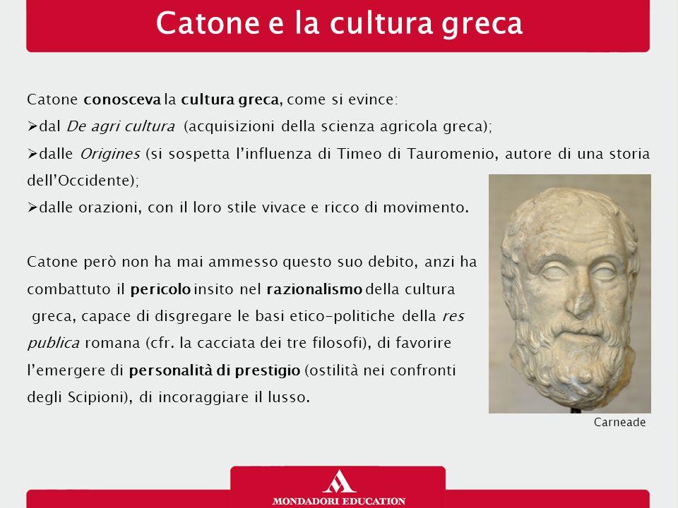 Catone e la cultura greca Catone conosceva la cultura greca, come si evince:  dal De agri cultura (acquisizioni della scienza agricola greca);  dall