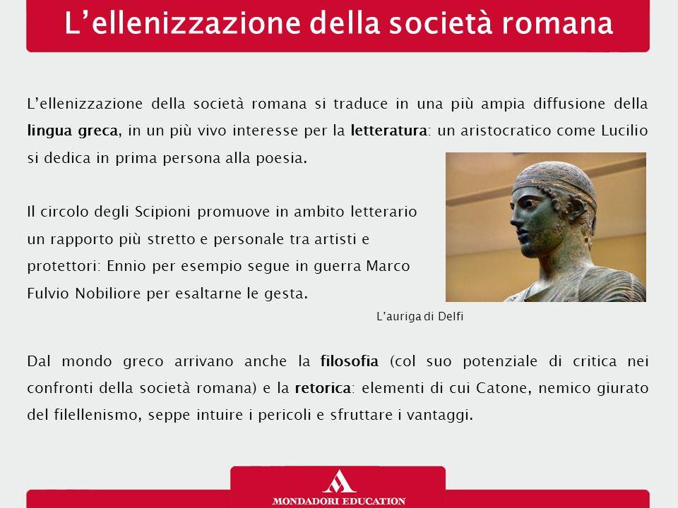 L'ellenizzazione della società romana L'ellenizzazione della società romana si traduce in una più ampia diffusione della lingua greca, in un più vivo