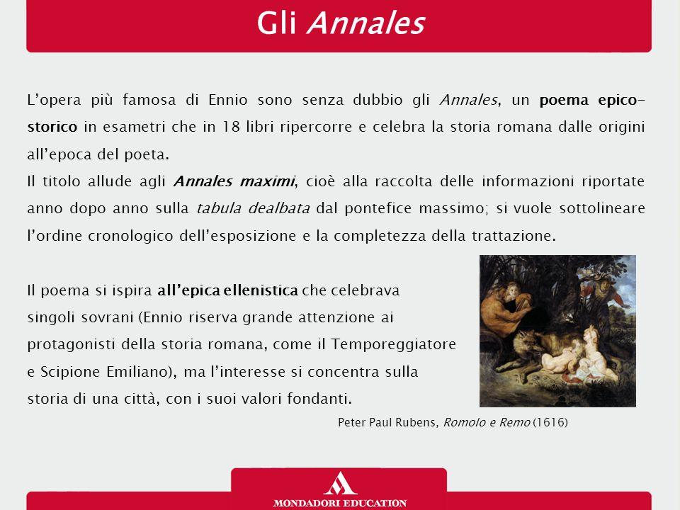 Gli Annales L'opera più famosa di Ennio sono senza dubbio gli Annales, un poema epico- storico in esametri che in 18 libri ripercorre e celebra la sto