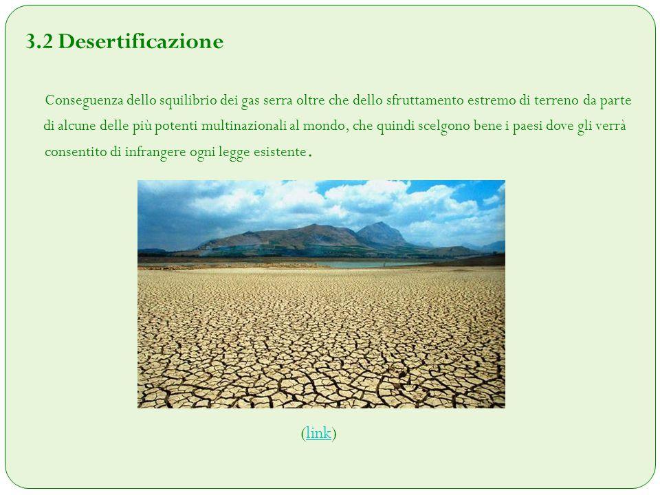 3.2 Desertificazione Conseguenza dello squilibrio dei gas serra oltre che dello sfruttamento estremo di terreno da parte di alcune delle più potenti m