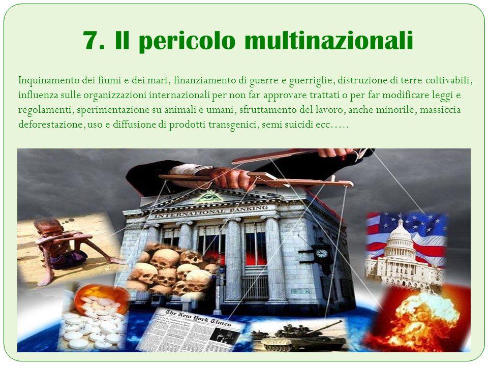 7. Il pericolo multinazionali Inquinamento dei fiumi e dei mari, finanziamento di guerre e guerriglie, distruzione di terre coltivabili, influenza sul