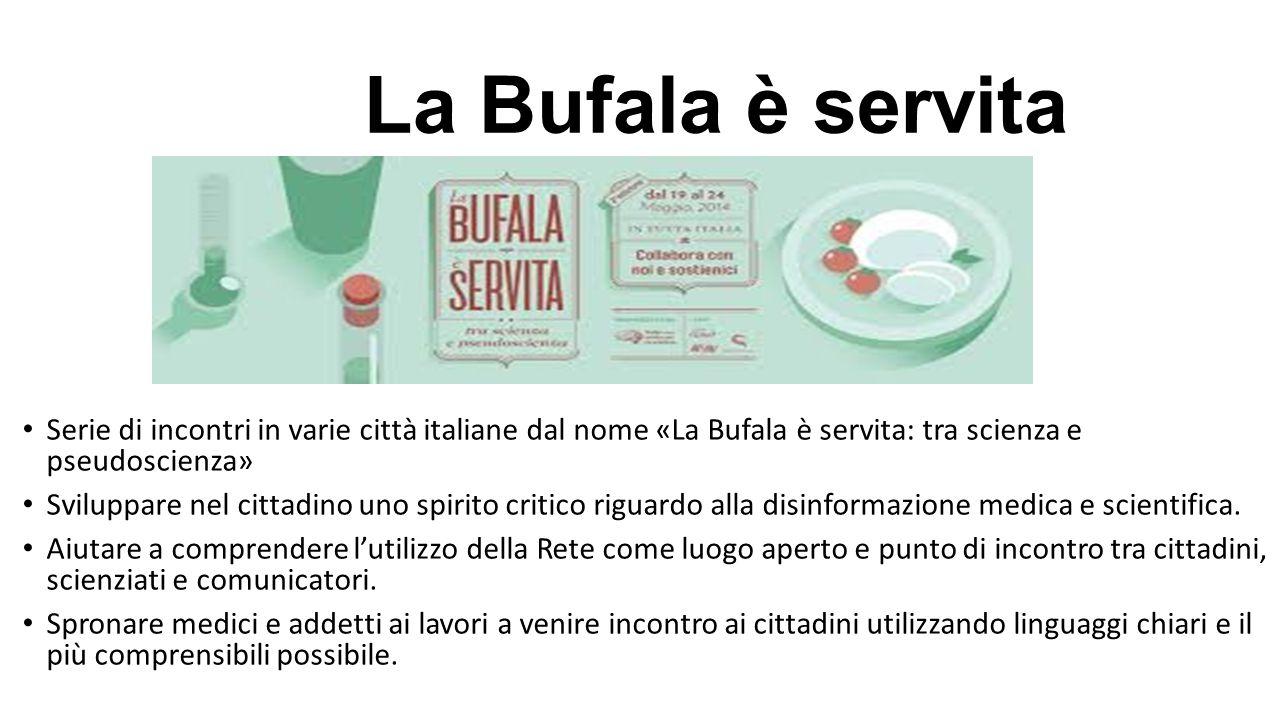 La Bufala è servita Serie di incontri in varie città italiane dal nome «La Bufala è servita: tra scienza e pseudoscienza» Sviluppare nel cittadino uno