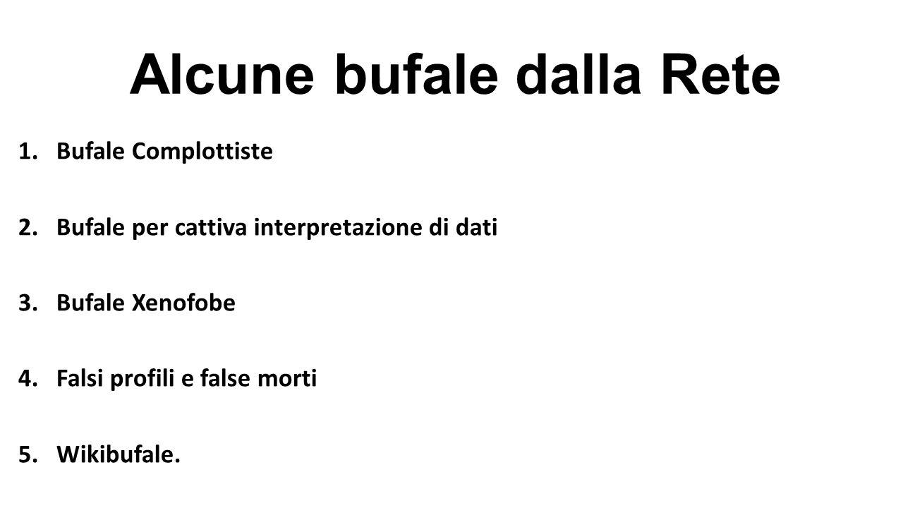 Alcune bufale dalla Rete 1.Bufale Complottiste 2.Bufale per cattiva interpretazione di dati 3.Bufale Xenofobe 4.Falsi profili e false morti 5.Wikibufa
