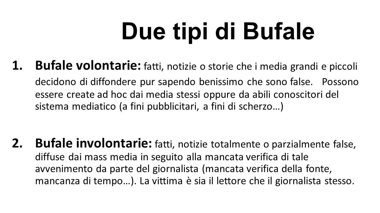 Due tipi di Bufale 1.Bufale volontarie: fatti, notizie o storie che i media grandi e piccoli decidono di diffondere pur sapendo benissimo che sono fal