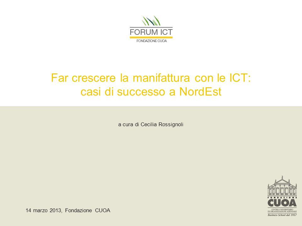 Far crescere la manifattura con le ICT: casi di successo a NordEst a cura di Cecilia Rossignoli 14 marzo 2013, Fondazione CUOA