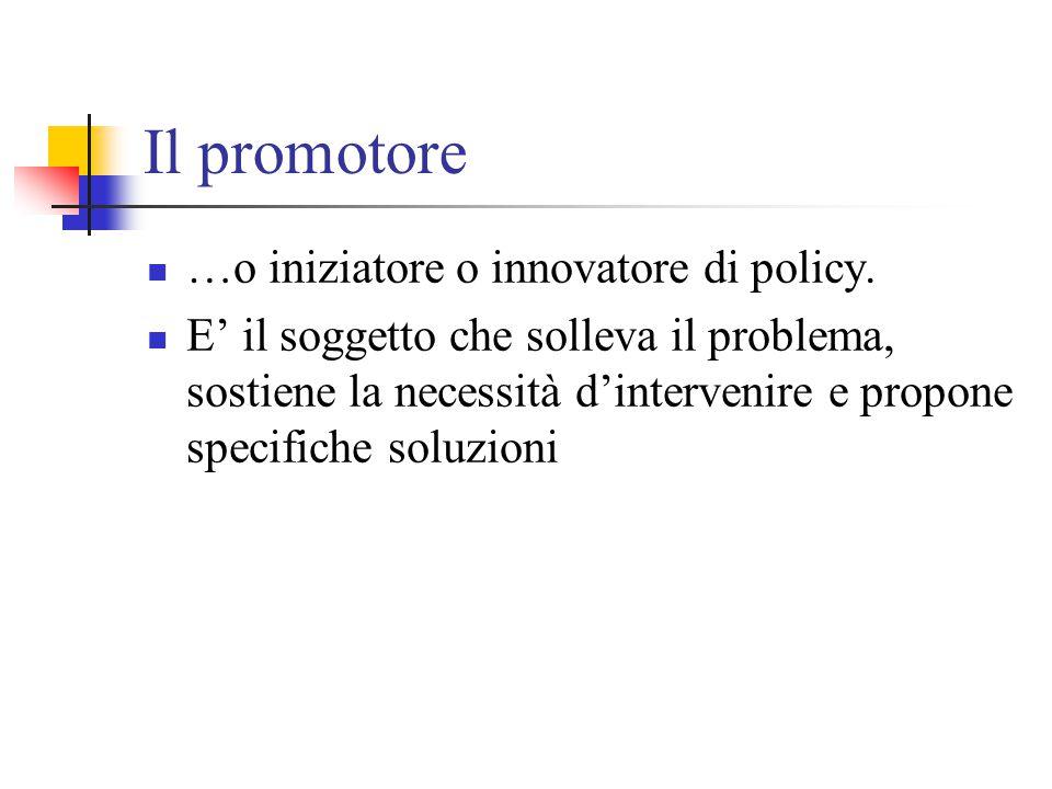 Il promotore …o iniziatore o innovatore di policy. E' il soggetto che solleva il problema, sostiene la necessità d'intervenire e propone specifiche so