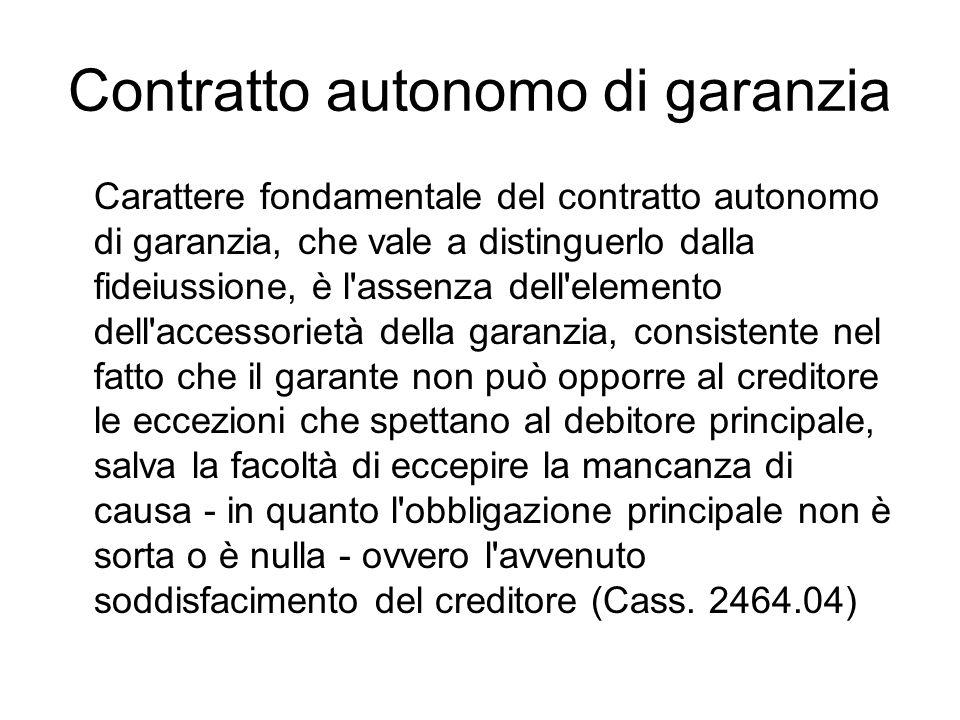 Contratto autonomo di garanzia Carattere fondamentale del contratto autonomo di garanzia, che vale a distinguerlo dalla fideiussione, è l'assenza dell