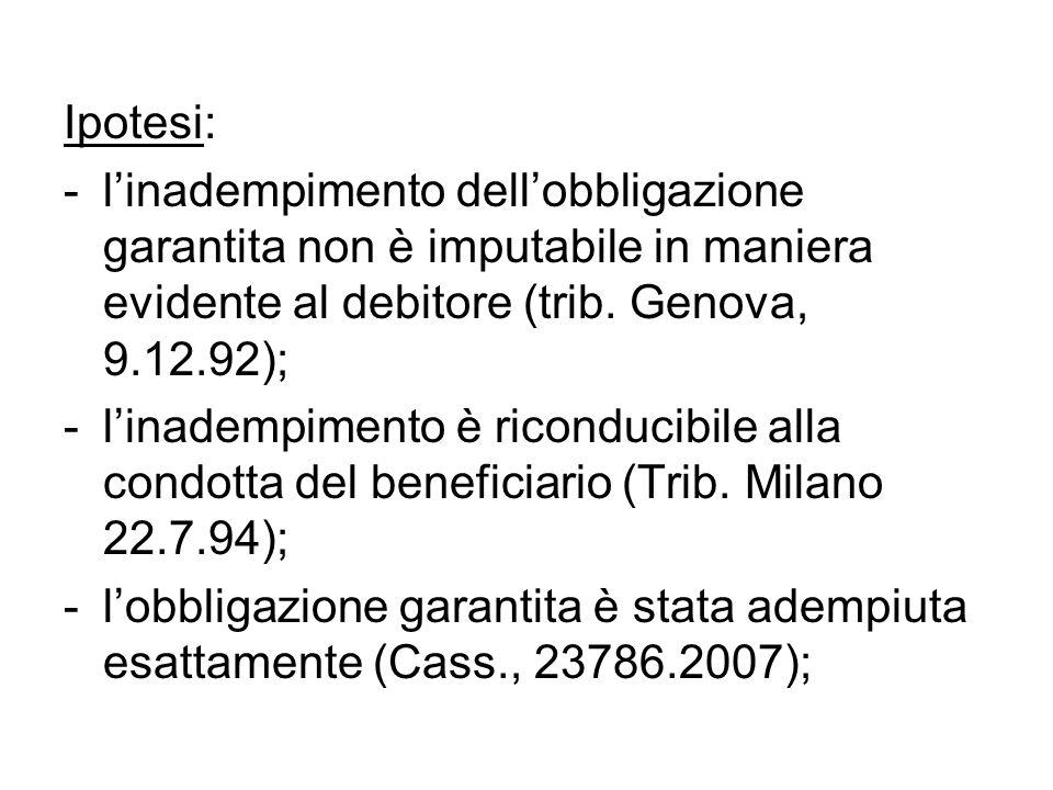 Ipotesi: -l'inadempimento dell'obbligazione garantita non è imputabile in maniera evidente al debitore (trib. Genova, 9.12.92); -l'inadempimento è ric