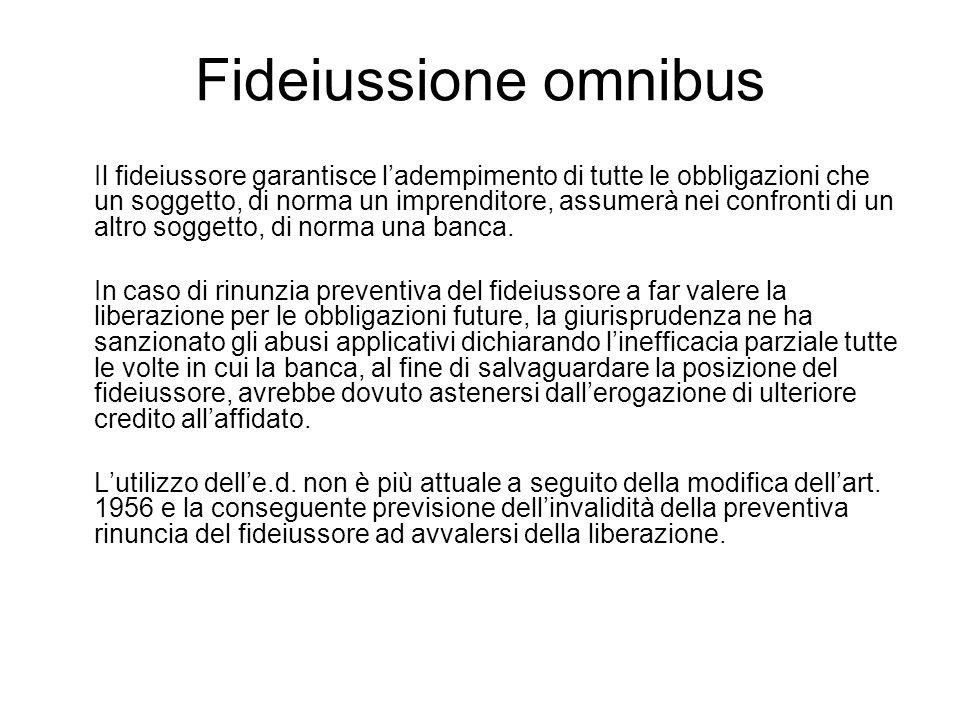 Fideiussione omnibus Il fideiussore garantisce l'adempimento di tutte le obbligazioni che un soggetto, di norma un imprenditore, assumerà nei confront