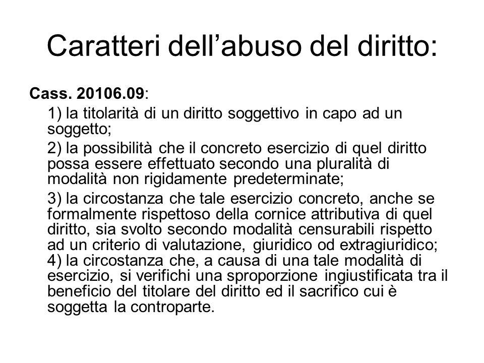Caratteri dell'abuso del diritto: Cass. 20106.09: 1) la titolarità di un diritto soggettivo in capo ad un soggetto; 2) la possibilità che il concreto