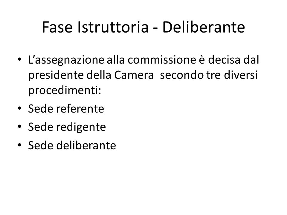 Sede referente La commissione ha un compito esclusivamente istruttorio, un relatore si occupa di formulare un testo che verrà presentato alla camera dopo essere stato esaminato articolo per articolo