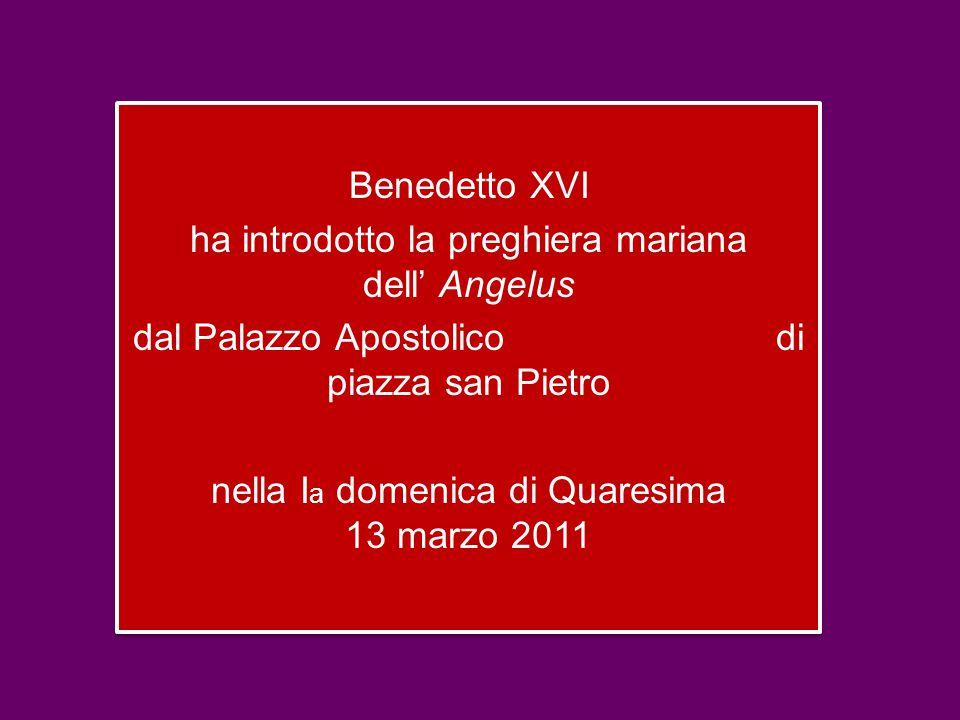 Benedetto XVI ha introdotto la preghiera mariana dell' Angelus dal Palazzo Apostolico di piazza san Pietro nella I a domenica di Quaresima 13 marzo 2011 Benedetto XVI ha introdotto la preghiera mariana dell' Angelus dal Palazzo Apostolico di piazza san Pietro nella I a domenica di Quaresima 13 marzo 2011