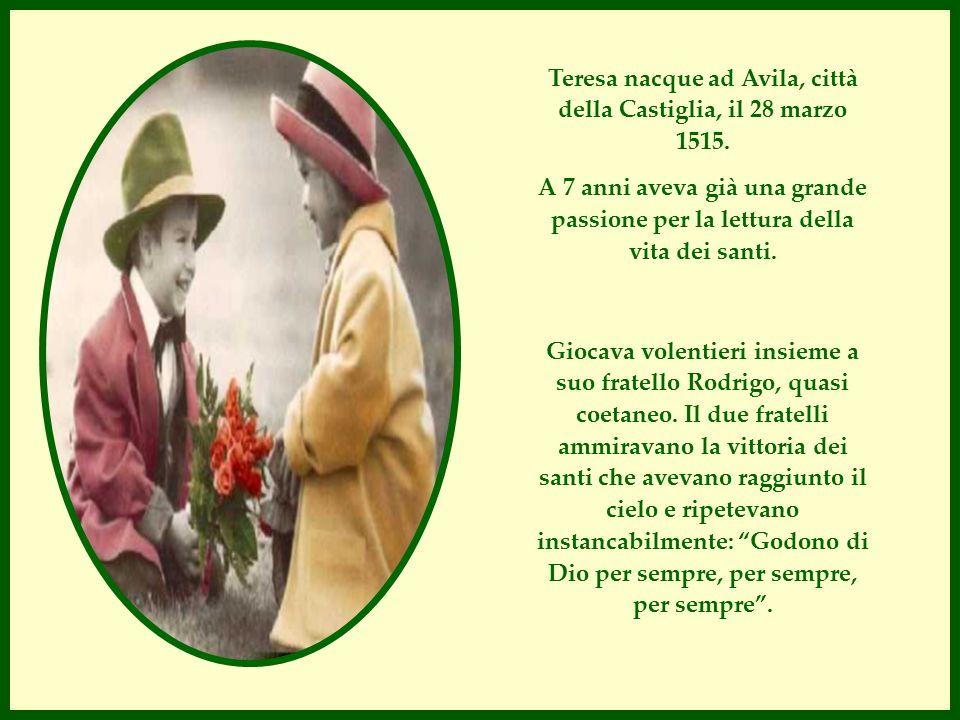 Teresa nacque ad Avila, città della Castiglia, il 28 marzo 1515. A 7 anni aveva già una grande passione per la lettura della vita dei santi. Giocava v