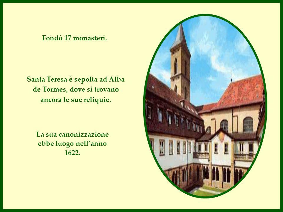 Fondò 17 monasteri. Santa Teresa è sepolta ad Alba de Tormes, dove si trovano ancora le sue reliquie. La sua canonizzazione ebbe luogo nell'anno 1622.