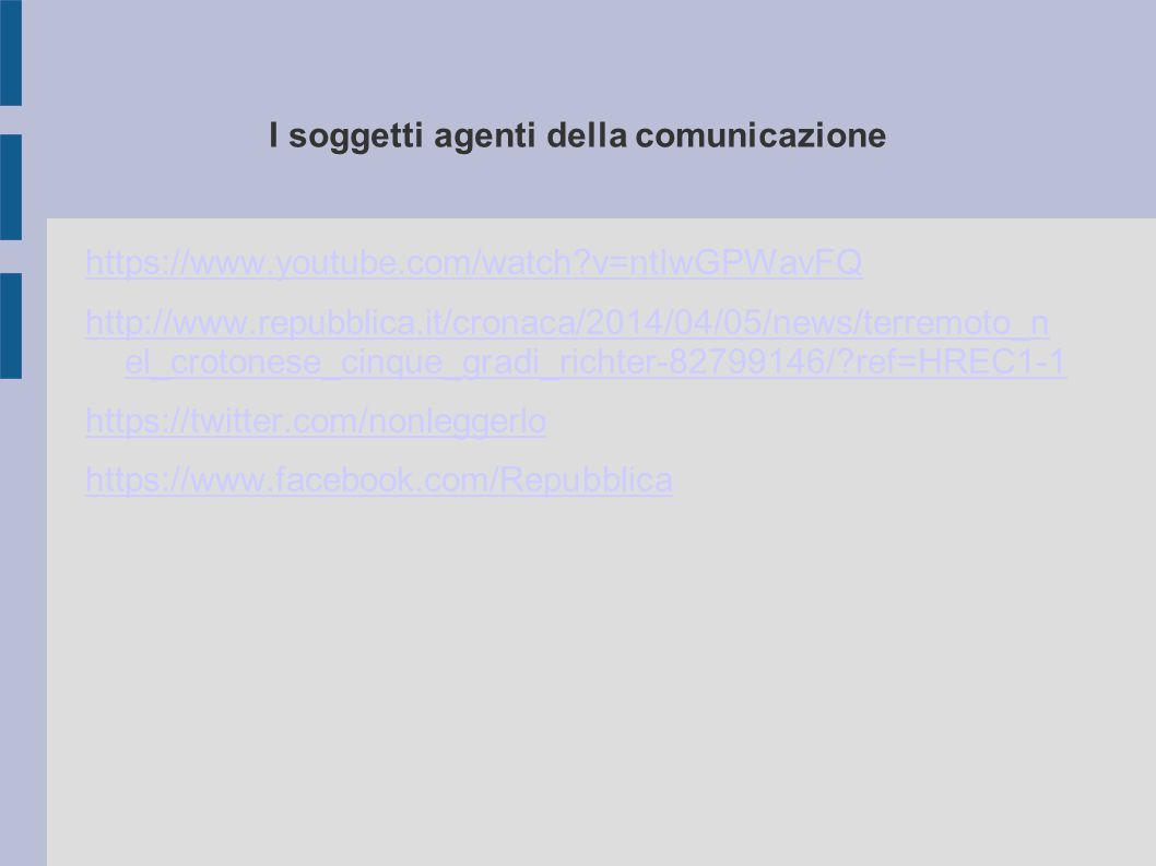I soggetti agenti della comunicazione https://www.youtube.com/watch v=ntIwGPWavFQ http://www.repubblica.it/cronaca/2014/04/05/news/terremoto_n el_crotonese_cinque_gradi_richter-82799146/ ref=HREC1-1 https://twitter.com/nonleggerlo https://www.facebook.com/Repubblica