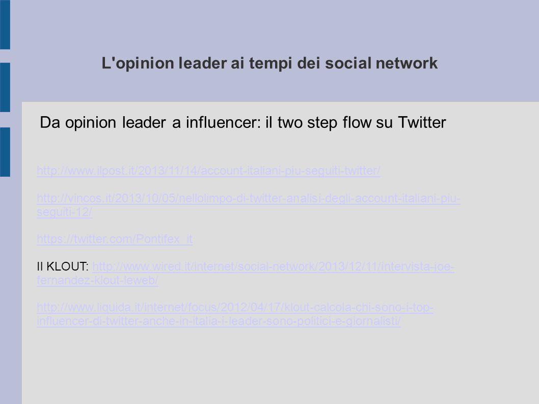 L opinion leader ai tempi dei social network Da opinion leader a influencer: il two step flow su Twitter http://www.ilpost.it/2013/11/14/account-italiani-piu-seguiti-twitter/ http://vincos.it/2013/10/05/nellolimpo-di-twitter-analisi-degli-account-italiani-piu- seguiti-12/ https://twitter.com/Pontifex_it Il KLOUT: http://www.wired.it/internet/social-network/2013/12/11/intervista-joe- fernandez-klout-leweb/http://www.wired.it/internet/social-network/2013/12/11/intervista-joe- fernandez-klout-leweb/ http://www.liquida.it/internet/focus/2012/04/17/klout-calcola-chi-sono-i-top- influencer-di-twitter-anche-in-italia-i-leader-sono-politici-e-giornalisti/