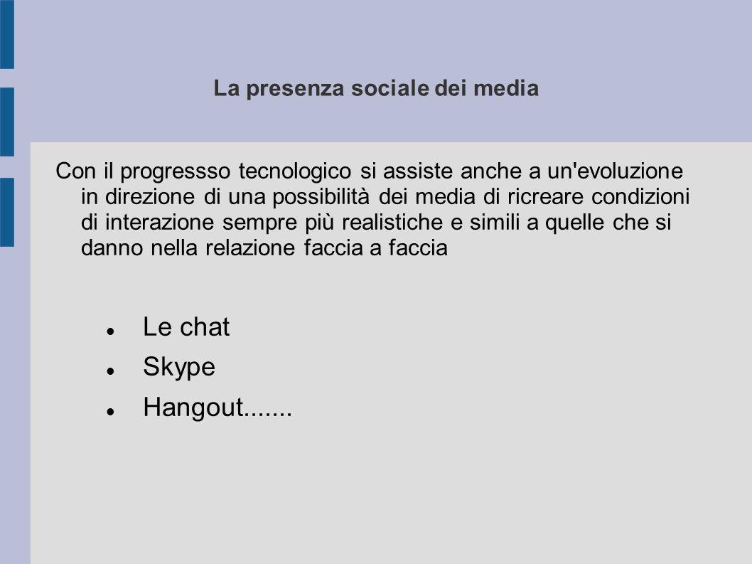 La presenza sociale dei media Con il progressso tecnologico si assiste anche a un evoluzione in direzione di una possibilità dei media di ricreare condizioni di interazione sempre più realistiche e simili a quelle che si danno nella relazione faccia a faccia Le chat Skype Hangout.......
