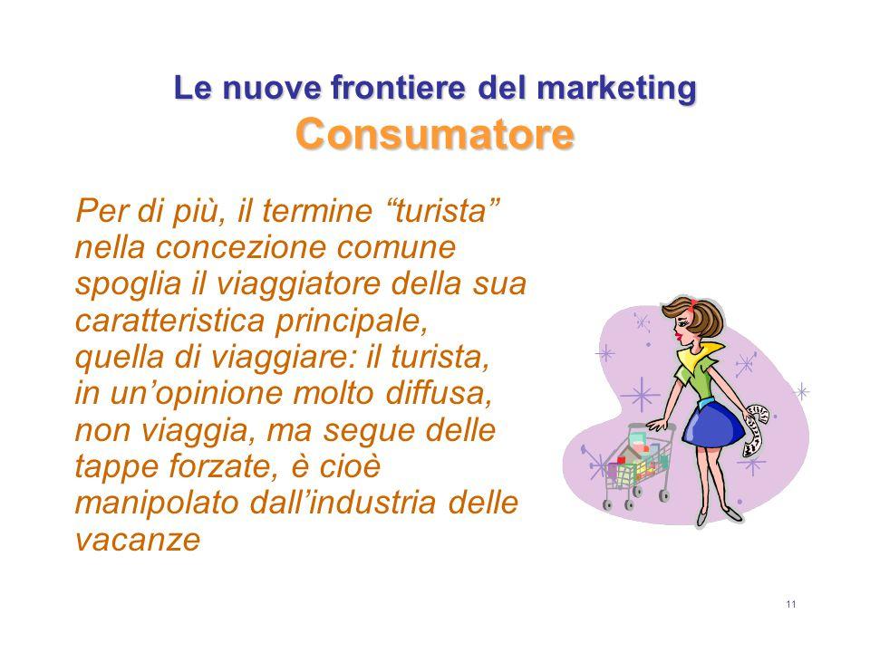 """11 Le nuove frontiere del marketing Consumatore Per di più, il termine """"turista"""" nella concezione comune spoglia il viaggiatore della sua caratteristi"""