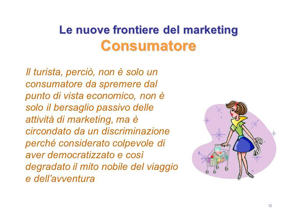 12 Le nuove frontiere del marketing Consumatore Il turista, perciò, non è solo un consumatore da spremere dal punto di vista economico, non è solo il