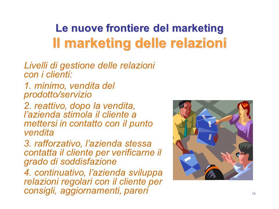 16 Le nuove frontiere del marketing Il marketing delle relazioni Livelli di gestione delle relazioni con i clienti: 1. minimo, vendita del prodotto/se