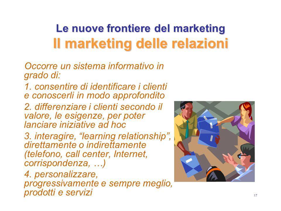 17 Le nuove frontiere del marketing Il marketing delle relazioni Occorre un sistema informativo in grado di: 1. consentire di identificare i clienti e