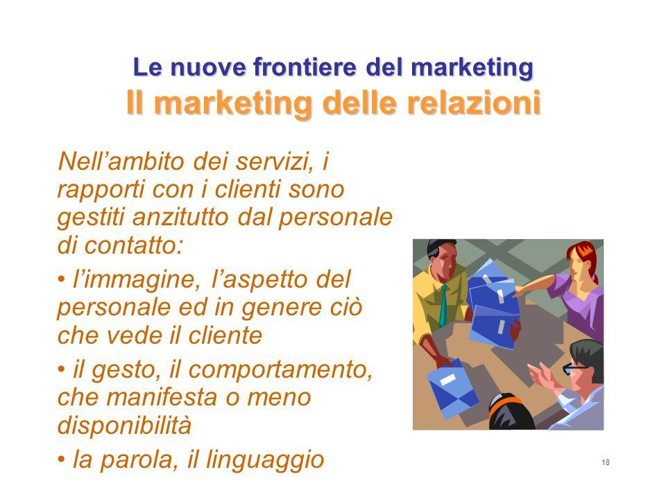 18 Le nuove frontiere del marketing Il marketing delle relazioni Nell'ambito dei servizi, i rapporti con i clienti sono gestiti anzitutto dal personal