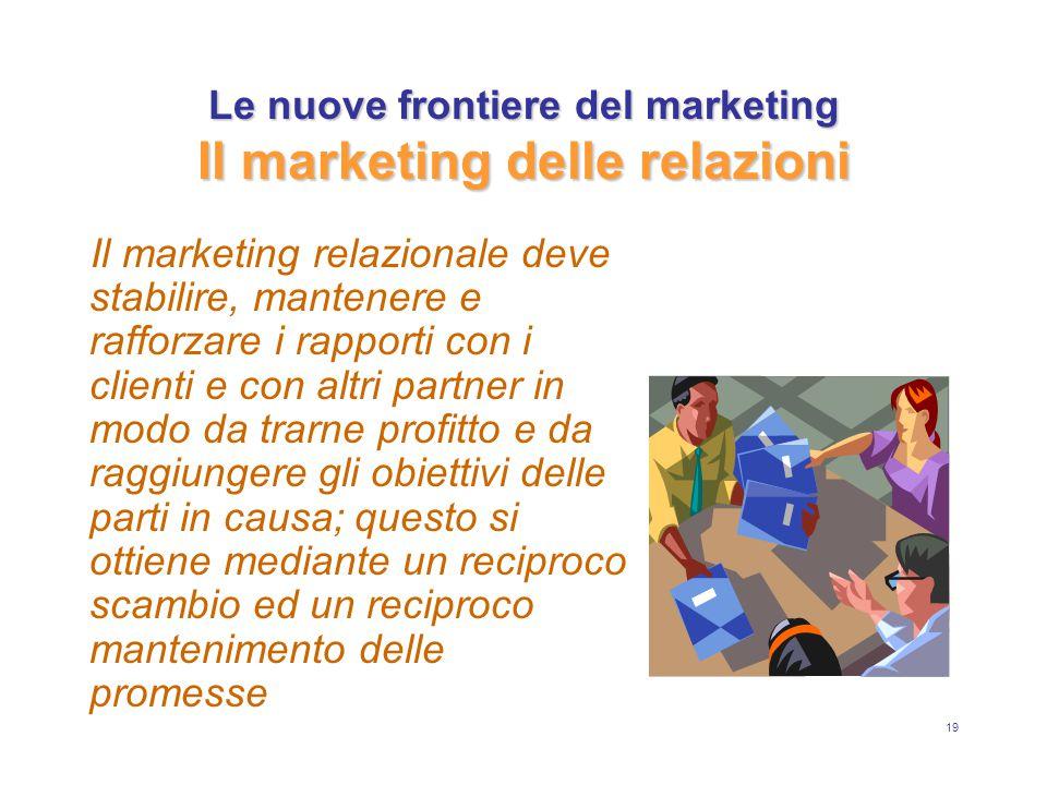 19 Le nuove frontiere del marketing Il marketing delle relazioni Il marketing relazionale deve stabilire, mantenere e rafforzare i rapporti con i clienti e con altri partner in modo da trarne profitto e da raggiungere gli obiettivi delle parti in causa; questo si ottiene mediante un reciproco scambio ed un reciproco mantenimento delle promesse