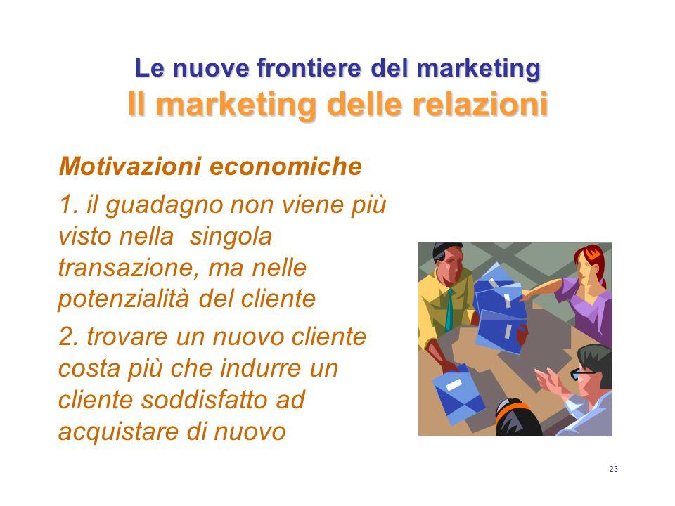 23 Le nuove frontiere del marketing Il marketing delle relazioni Motivazioni economiche 1. il guadagno non viene più visto nella singola transazione,
